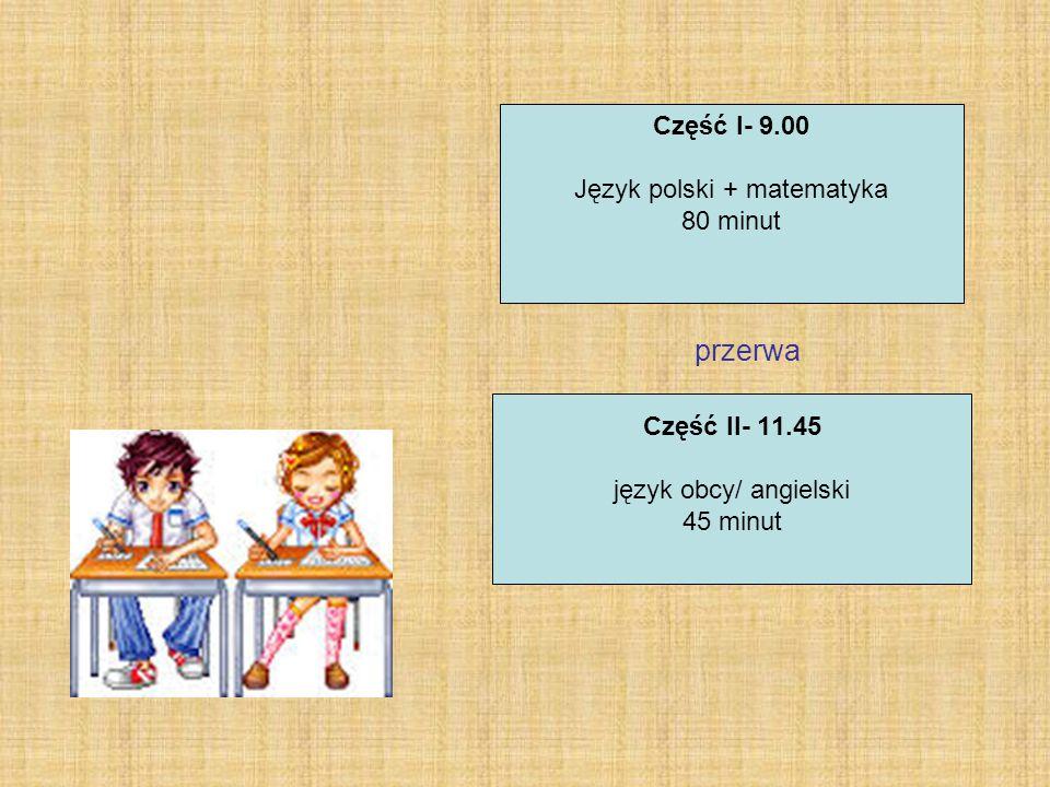 Część I- 9.00 Język polski + matematyka 80 minut Część II- 11.45 język obcy/ angielski 45 minut przerwa