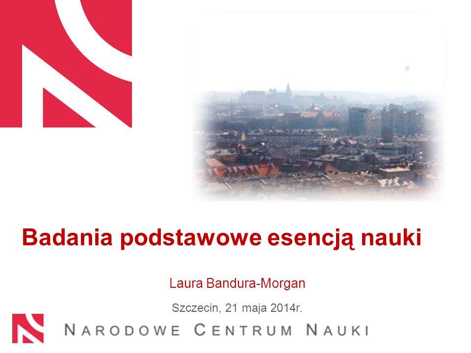 Badania podstawowe esencją nauki Laura Bandura-Morgan Szczecin, 21 maja 2014r.