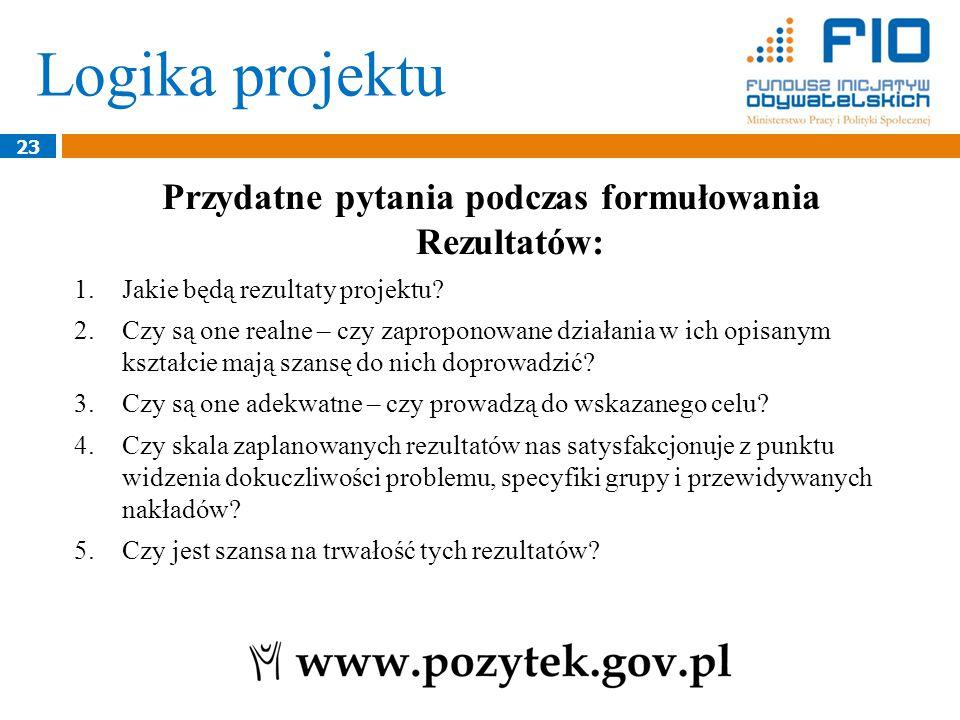 Logika projektu 23 Przydatne pytania podczas formułowania Rezultatów: 1.Jakie będą rezultaty projektu.