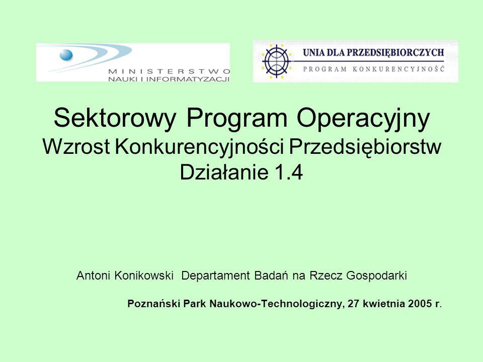 Sektorowy Program Operacyjny Wzrost Konkurencyjności Przedsiębiorstw Działanie 1.4 Antoni Konikowski Departament Badań na Rzecz Gospodarki Poznański Park Naukowo-Technologiczny, 27 kwietnia 2005 r.