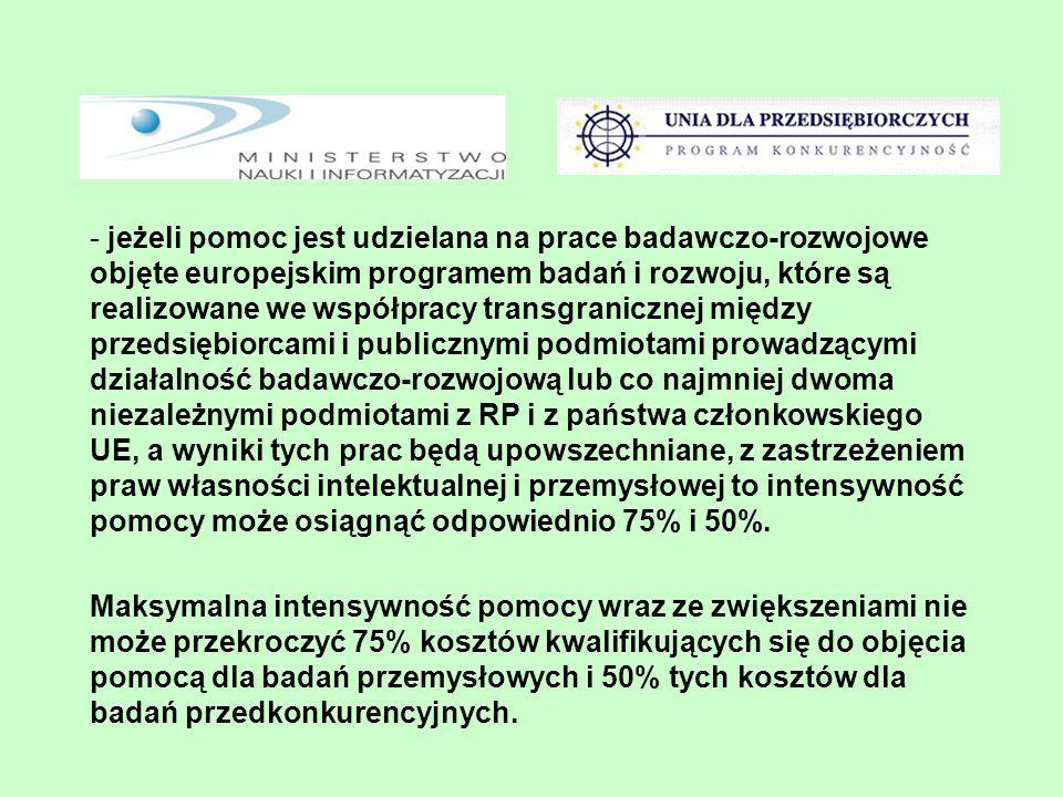 - jeżeli pomoc jest udzielana na prace badawczo-rozwojowe objęte europejskim programem badań i rozwoju, które są realizowane we współpracy transgranicznej między przedsiębiorcami i publicznymi podmiotami prowadzącymi działalność badawczo-rozwojową lub co najmniej dwoma niezależnymi podmiotami z RP i z państwa członkowskiego UE, a wyniki tych prac będą upowszechniane, z zastrzeżeniem praw własności intelektualnej i przemysłowej to intensywność pomocy może osiągnąć odpowiednio 75% i 50%.