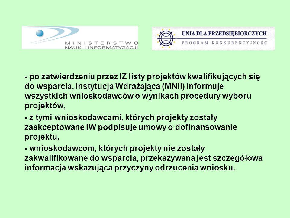 - po zatwierdzeniu przez IZ listy projektów kwalifikujących się do wsparcia, Instytucja Wdrażająca (MNiI) informuje wszystkich wnioskodawców o wynikach procedury wyboru projektów, - z tymi wnioskodawcami, których projekty zostały zaakceptowane IW podpisuje umowy o dofinansowanie projektu, - wnioskodawcom, których projekty nie zostały zakwalifikowane do wsparcia, przekazywana jest szczegółowa informacja wskazująca przyczyny odrzucenia wniosku.