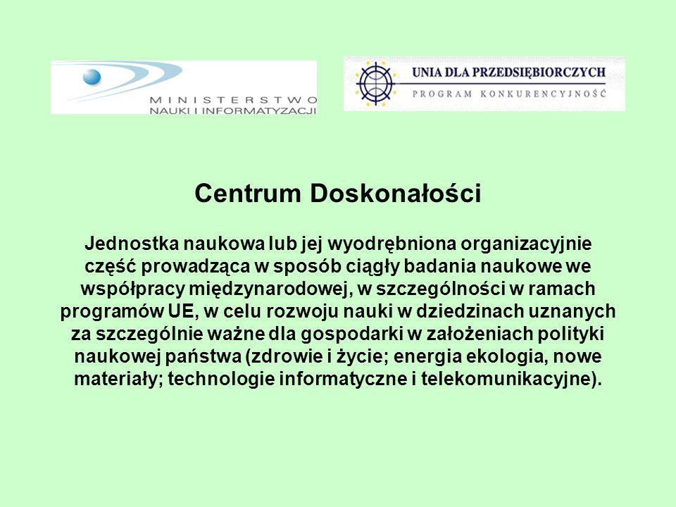 Centrum Doskonałości Jednostka naukowa lub jej wyodrębniona organizacyjnie część prowadząca w sposób ciągły badania naukowe we współpracy międzynarodowej, w szczególności w ramach programów UE, w celu rozwoju nauki w dziedzinach uznanych za szczególnie ważne dla gospodarki w założeniach polityki naukowej państwa (zdrowie i życie; energia ekologia, nowe materiały; technologie informatyczne i telekomunikacyjne).