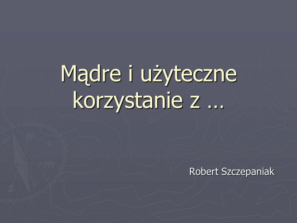 Mądre i użyteczne korzystanie z … Robert Szczepaniak