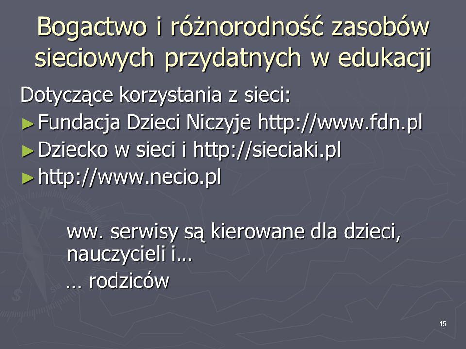 15 Bogactwo i różnorodność zasobów sieciowych przydatnych w edukacji Dotyczące korzystania z sieci: ► Fundacja Dzieci Niczyje http://www.fdn.pl ► Dzie