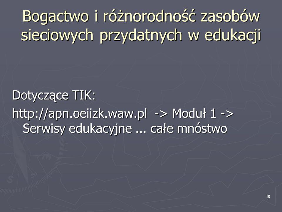 16 Bogactwo i różnorodność zasobów sieciowych przydatnych w edukacji Dotyczące TIK: http://apn.oeiizk.waw.pl -> Moduł 1 -> Serwisy edukacyjne... całe