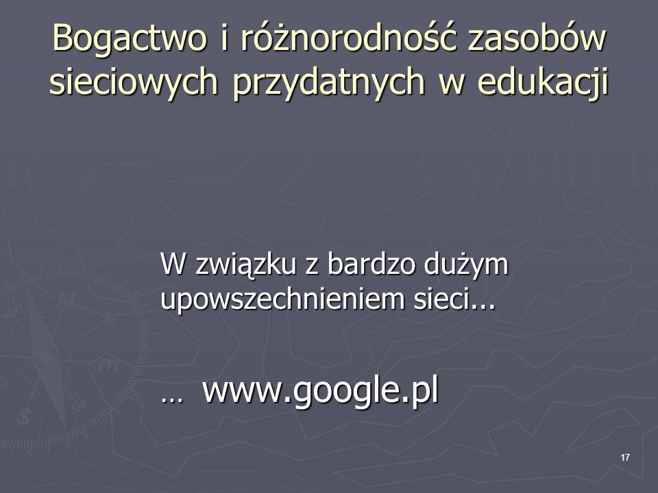 17 Bogactwo i różnorodność zasobów sieciowych przydatnych w edukacji W związku z bardzo dużym upowszechnieniem sieci... … www.google.pl