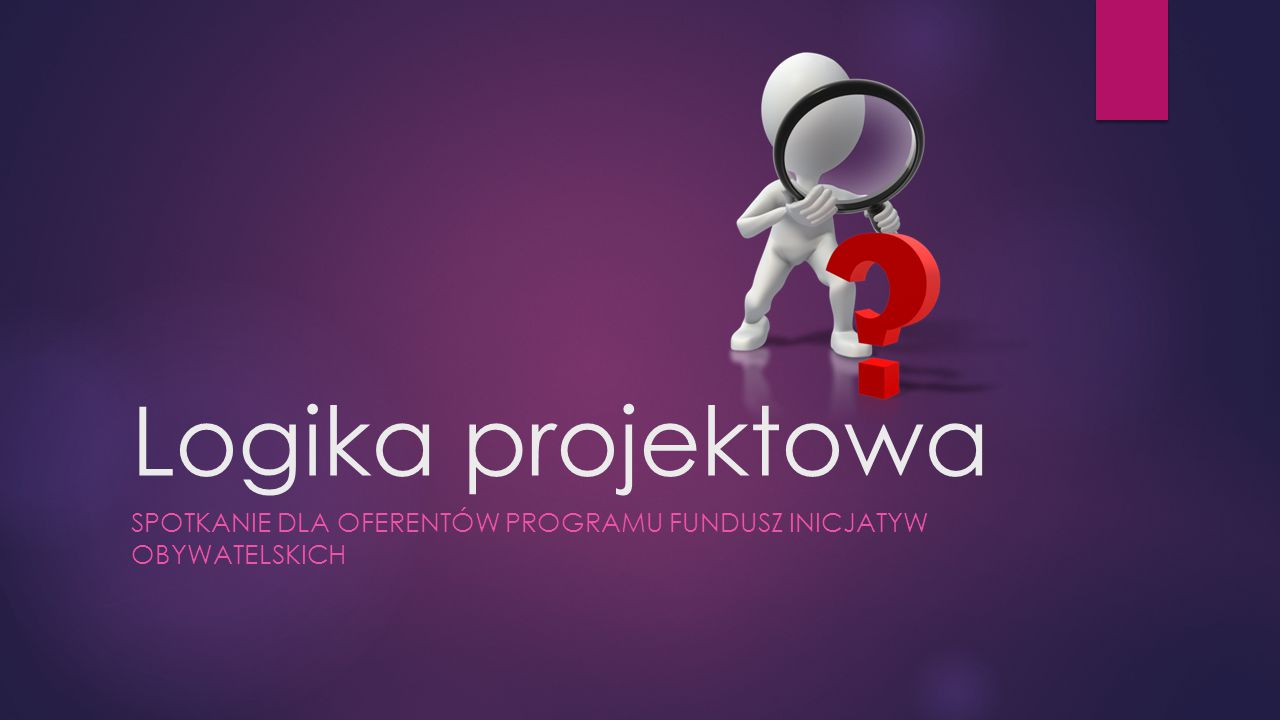 Logika projektowa SPOTKANIE DLA OFERENTÓW PROGRAMU FUNDUSZ INICJATYW OBYWATELSKICH