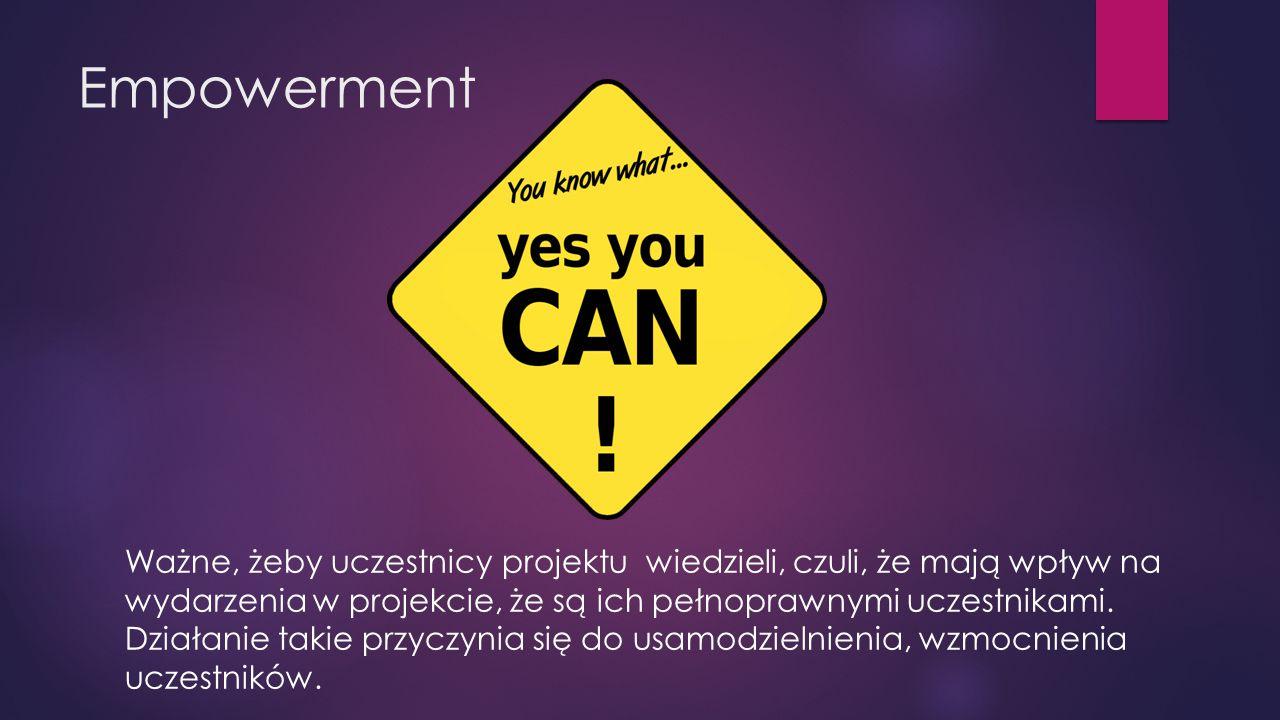 Empowerment Ważne, żeby uczestnicy projektu wiedzieli, czuli, że mają wpływ na wydarzenia w projekcie, że są ich pełnoprawnymi uczestnikami.