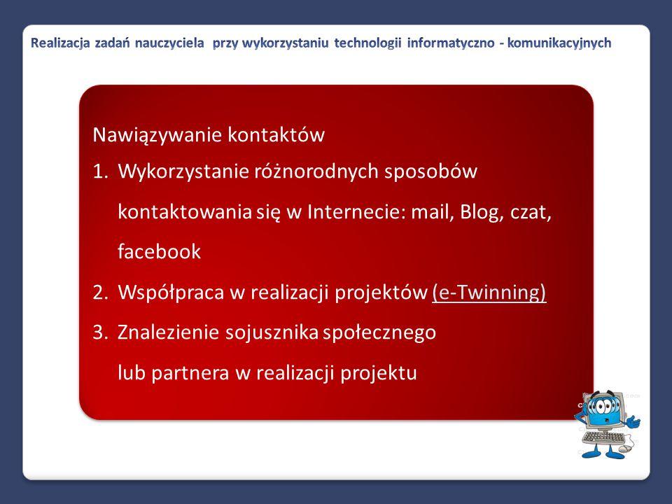 Nawiązywanie kontaktów 1.Wykorzystanie różnorodnych sposobów kontaktowania się w Internecie: mail, Blog, czat, facebook 2.Współpraca w realizacji projektów (e-Twinning)(e-Twinning) 3.Znalezienie sojusznika społecznego lub partnera w realizacji projektu Nawiązywanie kontaktów 1.Wykorzystanie różnorodnych sposobów kontaktowania się w Internecie: mail, Blog, czat, facebook 2.Współpraca w realizacji projektów (e-Twinning)(e-Twinning) 3.Znalezienie sojusznika społecznego lub partnera w realizacji projektu