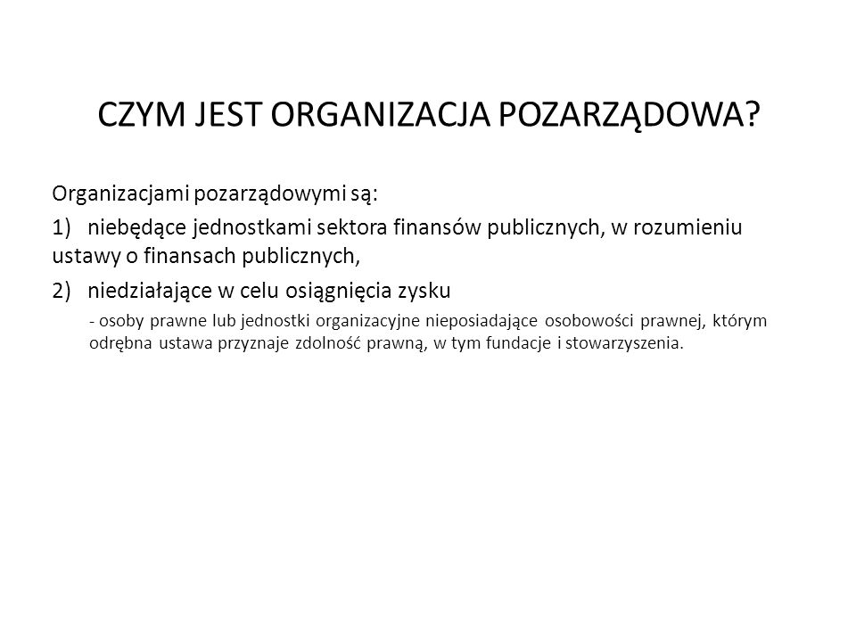 CZYM JEST ORGANIZACJA POZARZĄDOWA? Organizacjami pozarządowymi są: 1) niebędące jednostkami sektora finansów publicznych, w rozumieniu ustawy o finans