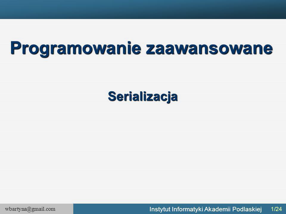 wbartyna@gmail.com Instytut Informatyki Akademii Podlaskiej 1/24 Programowanie zaawansowane Serializacja