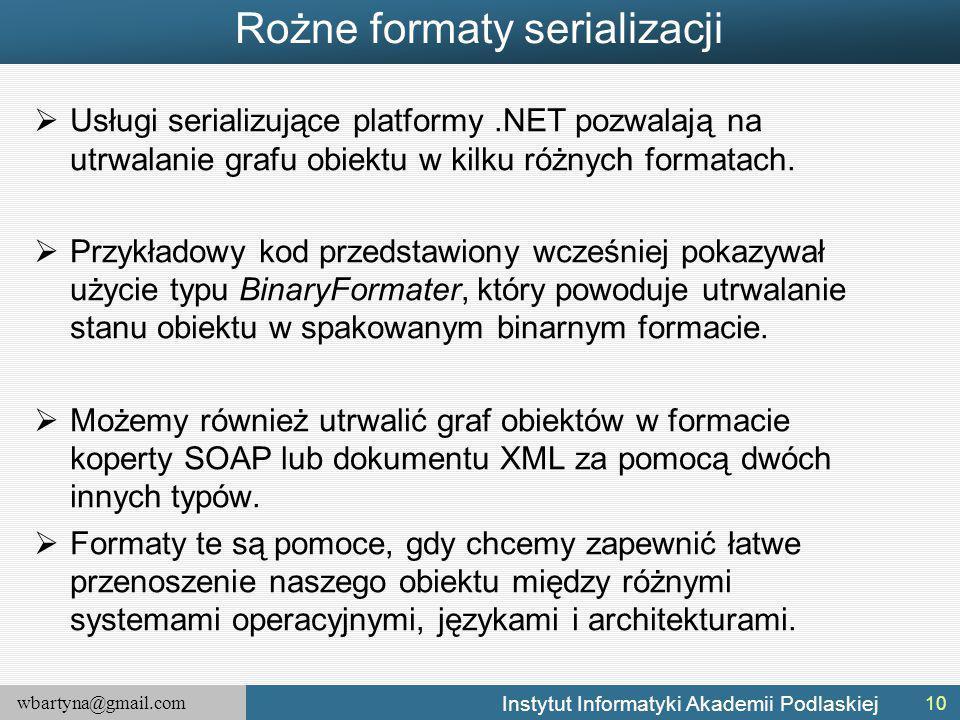 wbartyna@gmail.com Instytut Informatyki Akademii Podlaskiej Rożne formaty serializacji  Usługi serializujące platformy.NET pozwalają na utrwalanie grafu obiektu w kilku różnych formatach.