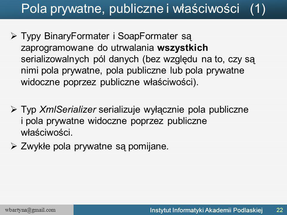 wbartyna@gmail.com Instytut Informatyki Akademii Podlaskiej Pola prywatne, publiczne i właściwości (1)  Typy BinaryFormater i SoapFormater są zaprogramowane do utrwalania wszystkich serializowalnych pól danych (bez względu na to, czy są nimi pola prywatne, pola publiczne lub pola prywatne widoczne poprzez publiczne właściwości).