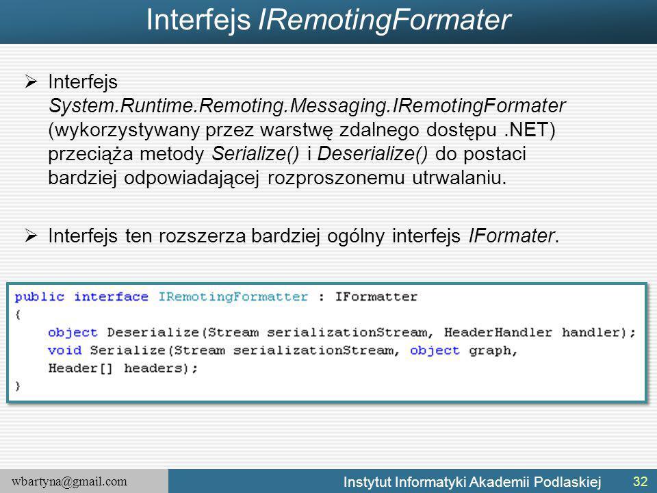wbartyna@gmail.com Instytut Informatyki Akademii Podlaskiej Interfejs IRemotingFormater  Interfejs System.Runtime.Remoting.Messaging.IRemotingFormater (wykorzystywany przez warstwę zdalnego dostępu.NET) przeciąża metody Serialize() i Deserialize() do postaci bardziej odpowiadającej rozproszonemu utrwalaniu.