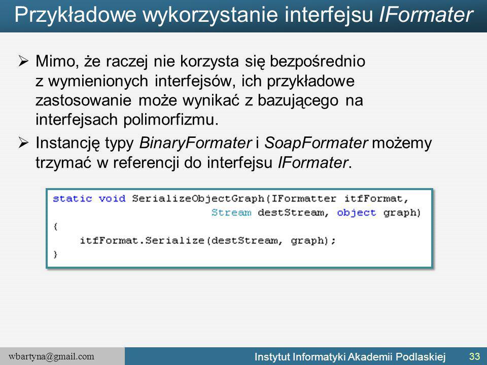 wbartyna@gmail.com Instytut Informatyki Akademii Podlaskiej Przykładowe wykorzystanie interfejsu IFormater  Mimo, że raczej nie korzysta się bezpośrednio z wymienionych interfejsów, ich przykładowe zastosowanie może wynikać z bazującego na interfejsach polimorfizmu.