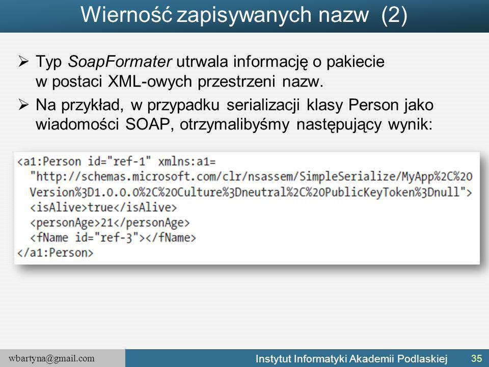 wbartyna@gmail.com Instytut Informatyki Akademii Podlaskiej Wierność zapisywanych nazw (2)  Typ SoapFormater utrwala informację o pakiecie w postaci XML-owych przestrzeni nazw.