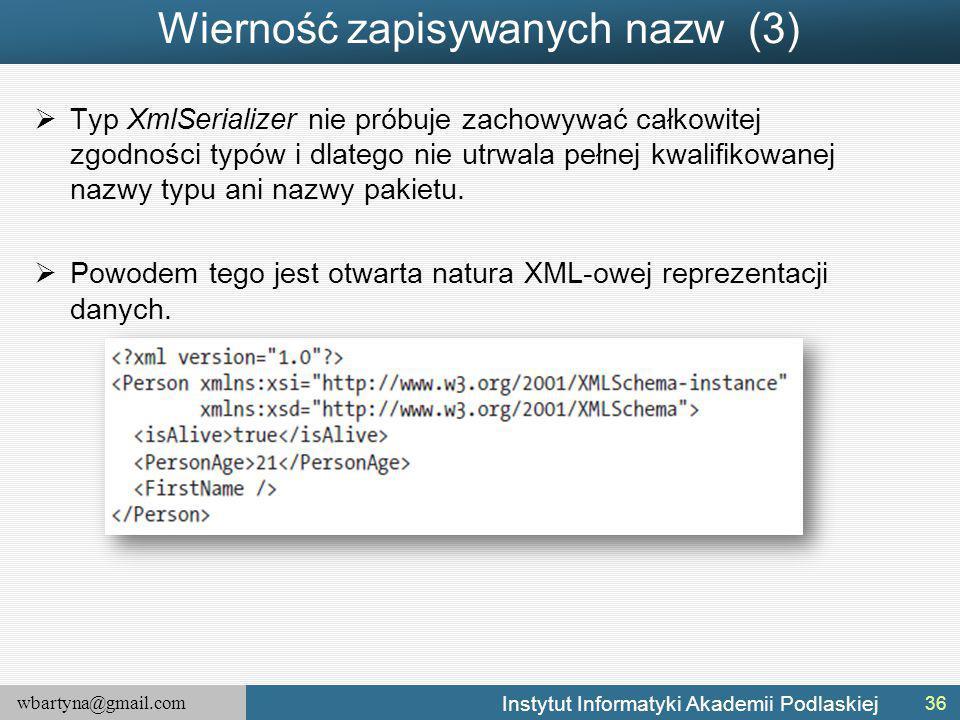 wbartyna@gmail.com Instytut Informatyki Akademii Podlaskiej Wierność zapisywanych nazw (3)  Typ XmlSerializer nie próbuje zachowywać całkowitej zgodności typów i dlatego nie utrwala pełnej kwalifikowanej nazwy typu ani nazwy pakietu.