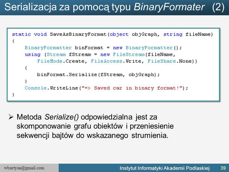 wbartyna@gmail.com Instytut Informatyki Akademii Podlaskiej Serializacja za pomocą typu BinaryFormater (2)  Metoda Serialize() odpowiedzialna jest za skomponowanie grafu obiektów i przeniesienie sekwencji bajtów do wskazanego strumienia.