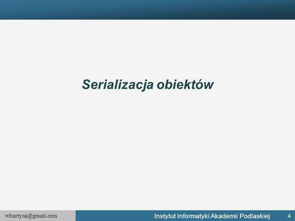 wbartyna@gmail.com Instytut Informatyki Akademii Podlaskiej Serializacja obiektów 4