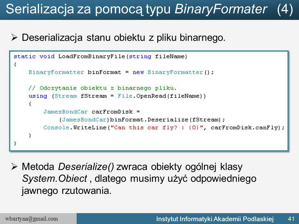 wbartyna@gmail.com Instytut Informatyki Akademii Podlaskiej Serializacja za pomocą typu BinaryFormater (4)  Deserializacja stanu obiektu z pliku binarnego.