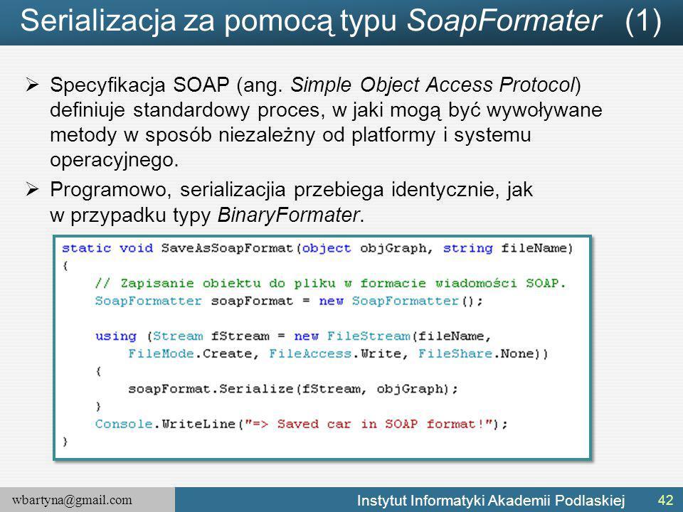 wbartyna@gmail.com Instytut Informatyki Akademii Podlaskiej Serializacja za pomocą typu SoapFormater (1)  Specyfikacja SOAP (ang. Simple Object Acces