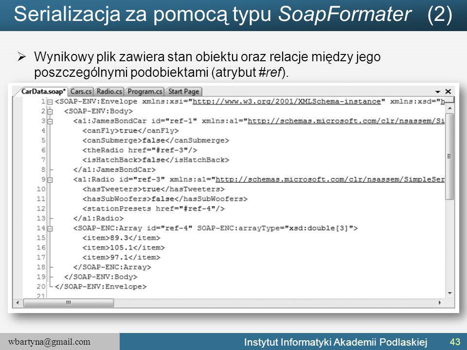 wbartyna@gmail.com Instytut Informatyki Akademii Podlaskiej Serializacja za pomocą typu SoapFormater (2)  Wynikowy plik zawiera stan obiektu oraz relacje między jego poszczególnymi podobiektami (atrybut #ref).