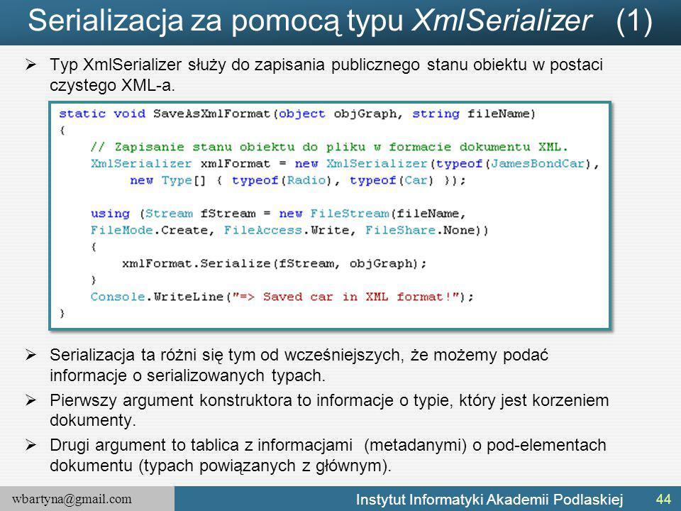 wbartyna@gmail.com Instytut Informatyki Akademii Podlaskiej Serializacja za pomocą typu XmlSerializer (1)  Typ XmlSerializer służy do zapisania publicznego stanu obiektu w postaci czystego XML-a.