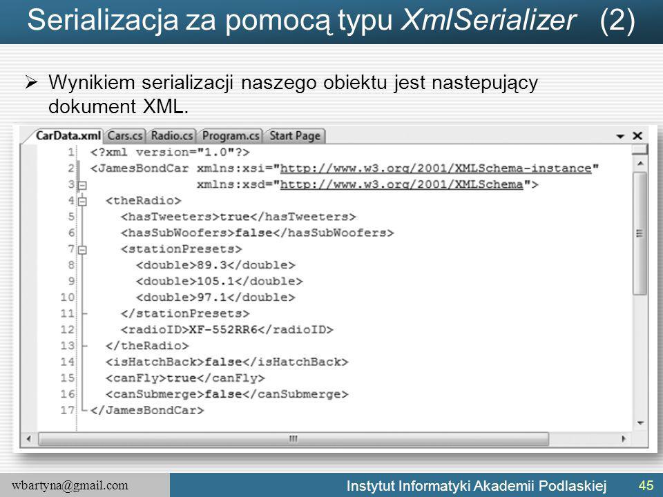 wbartyna@gmail.com Instytut Informatyki Akademii Podlaskiej Serializacja za pomocą typu XmlSerializer (2)  Wynikiem serializacji naszego obiektu jest nastepujący dokument XML.