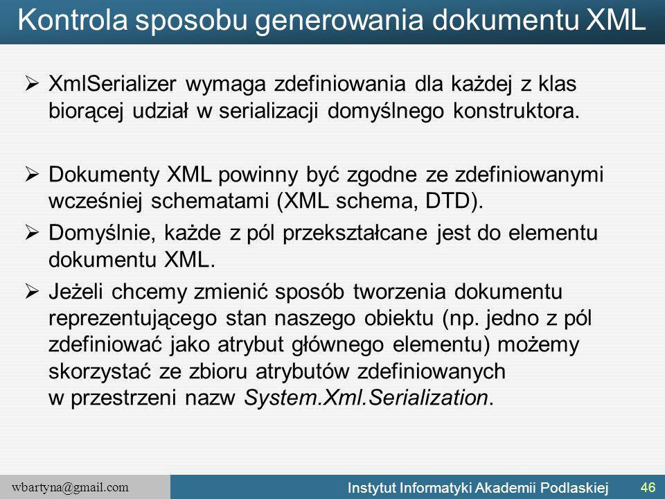 wbartyna@gmail.com Instytut Informatyki Akademii Podlaskiej Kontrola sposobu generowania dokumentu XML  XmlSerializer wymaga zdefiniowania dla każdej z klas biorącej udział w serializacji domyślnego konstruktora.