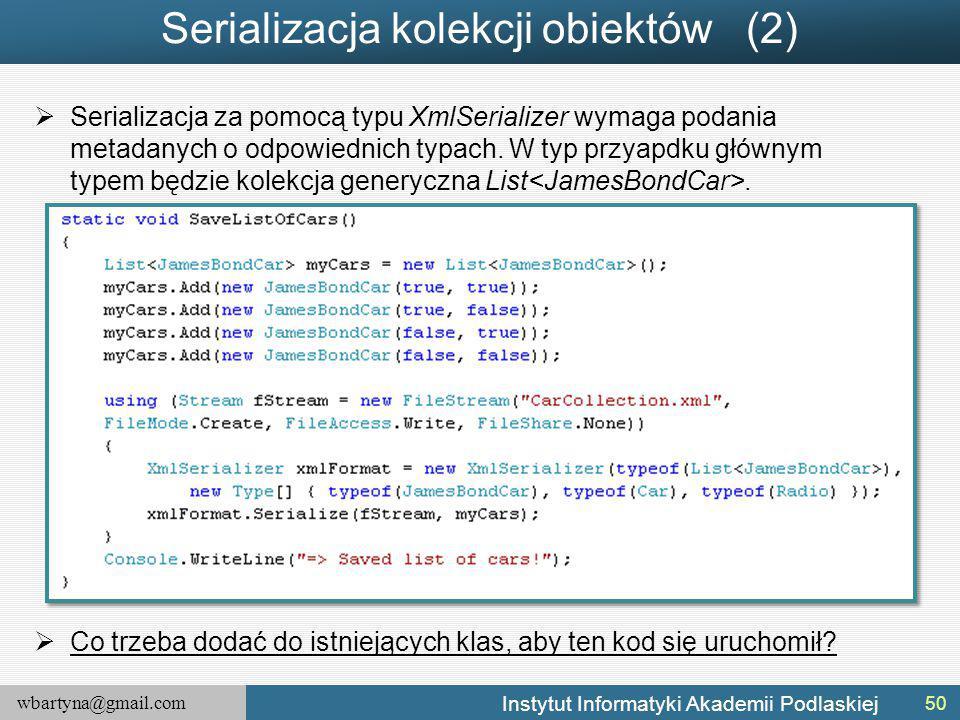 wbartyna@gmail.com Instytut Informatyki Akademii Podlaskiej Serializacja kolekcji obiektów (2)  Serializacja za pomocą typu XmlSerializer wymaga podania metadanych o odpowiednich typach.