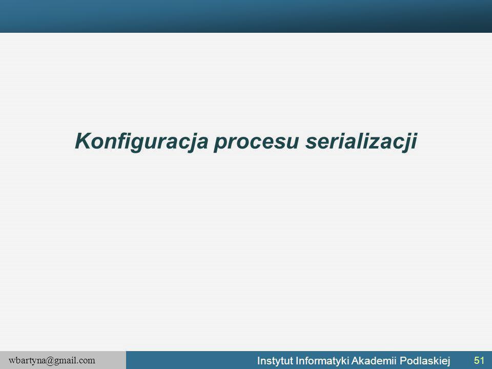 wbartyna@gmail.com Instytut Informatyki Akademii Podlaskiej Konfiguracja procesu serializacji 51