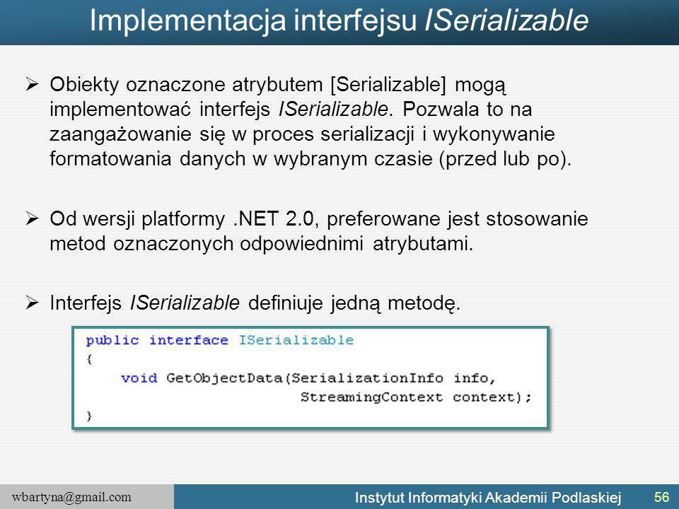 wbartyna@gmail.com Instytut Informatyki Akademii Podlaskiej Implementacja interfejsu ISerializable  Obiekty oznaczone atrybutem [Serializable] mogą implementować interfejs ISerializable.
