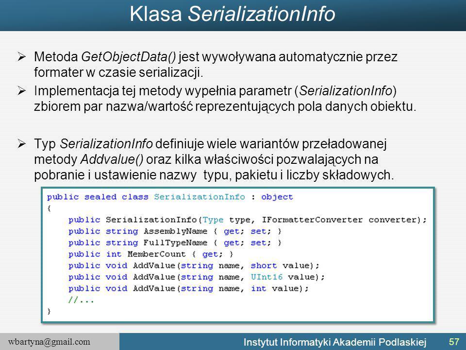 wbartyna@gmail.com Instytut Informatyki Akademii Podlaskiej Klasa SerializationInfo  Metoda GetObjectData() jest wywoływana automatycznie przez formater w czasie serializacji.