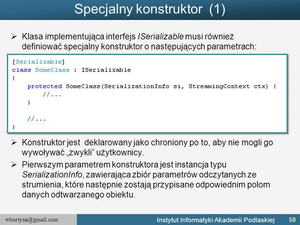"""wbartyna@gmail.com Instytut Informatyki Akademii Podlaskiej Specjalny konstruktor (1)  Klasa implementująca interfejs ISerializable musi również definiować specjalny konstruktor o następujących parametrach:  Konstruktor jest deklarowany jako chroniony po to, aby nie mogli go wywoływać """"zwykli użytkownicy."""