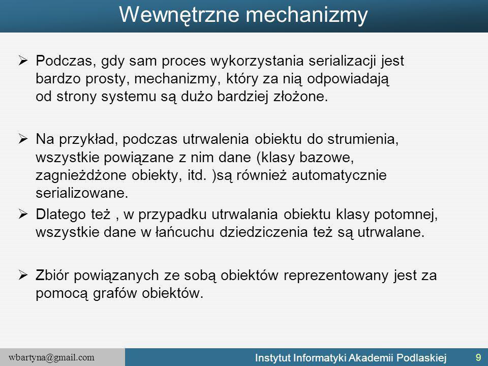 wbartyna@gmail.com Instytut Informatyki Akademii Podlaskiej Wewnętrzne mechanizmy  Podczas, gdy sam proces wykorzystania serializacji jest bardzo prosty, mechanizmy, który za nią odpowiadają od strony systemu są dużo bardziej złożone.