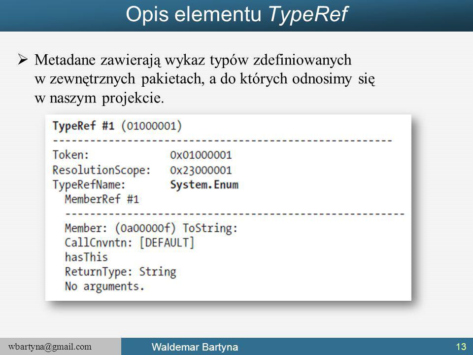 wbartyna@gmail.com Waldemar Bartyna Opis elementu TypeRef  Metadane zawierają wykaz typów zdefiniowanych w zewnętrznych pakietach, a do których odnosimy się w naszym projekcie.