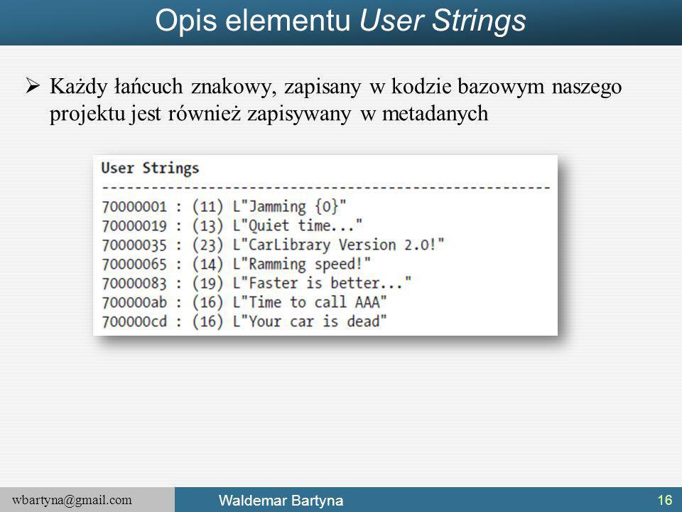 wbartyna@gmail.com Waldemar Bartyna Opis elementu User Strings  Każdy łańcuch znakowy, zapisany w kodzie bazowym naszego projektu jest również zapisywany w metadanych 16
