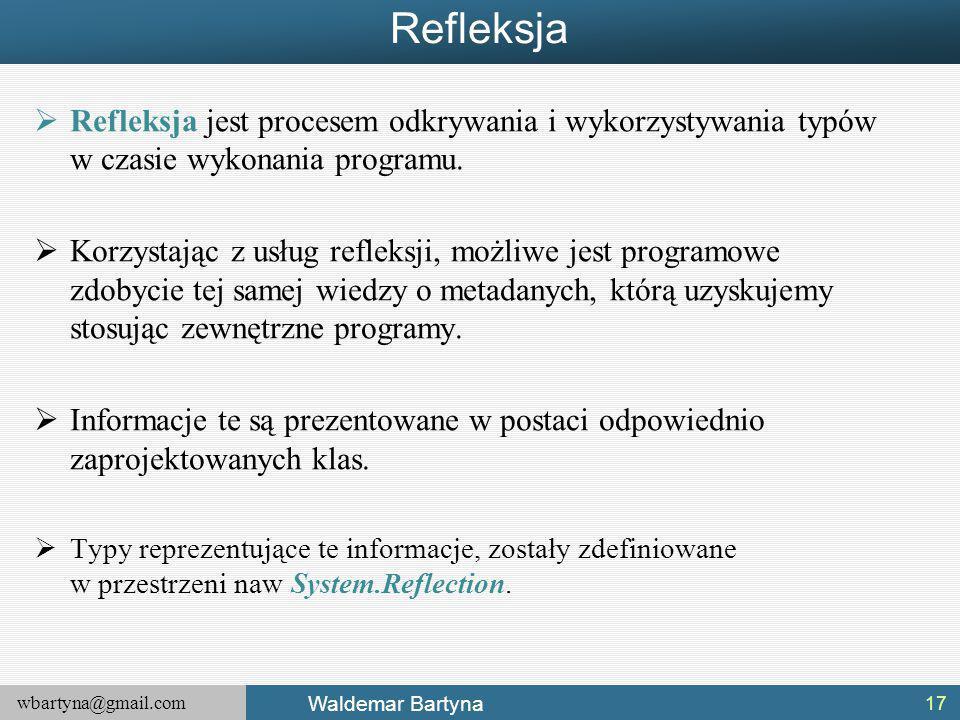 wbartyna@gmail.com Waldemar Bartyna Refleksja  Refleksja jest procesem odkrywania i wykorzystywania typów w czasie wykonania programu.
