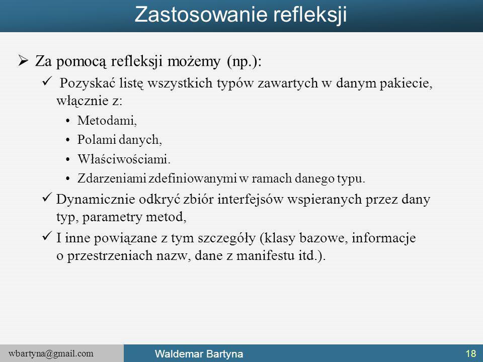 wbartyna@gmail.com Waldemar Bartyna Zastosowanie refleksji  Za pomocą refleksji możemy (np.): Pozyskać listę wszystkich typów zawartych w danym pakiecie, włącznie z: Metodami, Polami danych, Właściwościami.