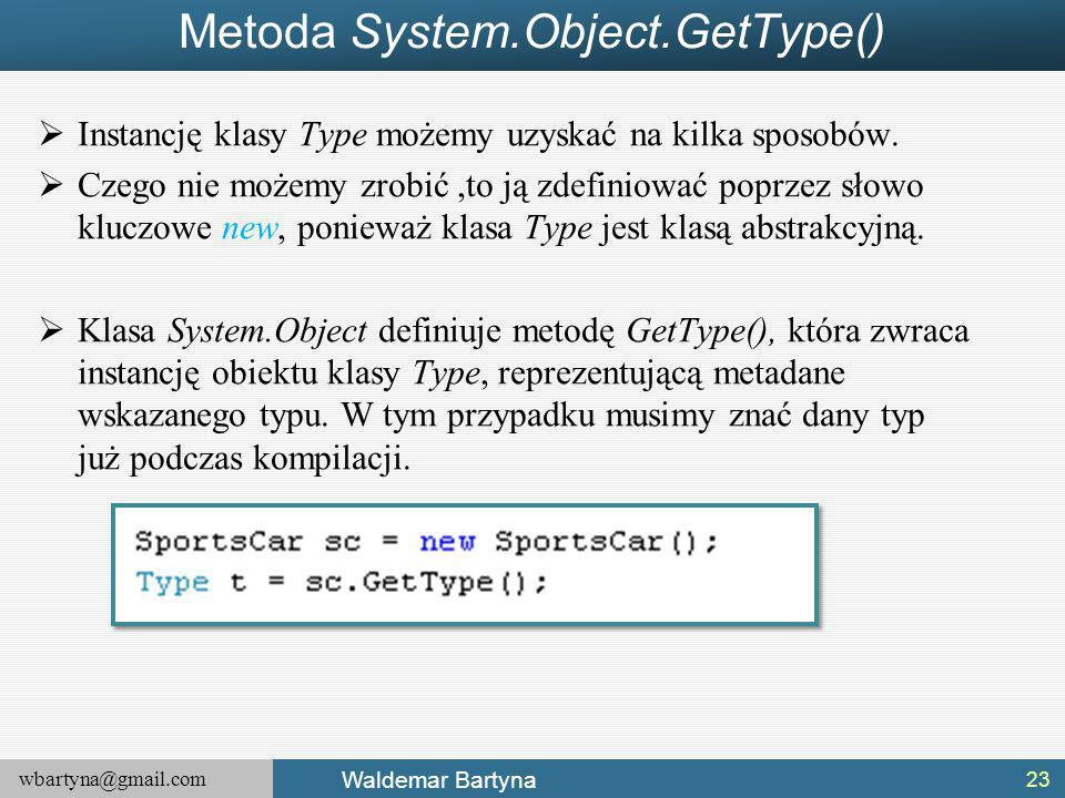 wbartyna@gmail.com Waldemar Bartyna Metoda System.Object.GetType()  Instancję klasy Type możemy uzyskać na kilka sposobów.