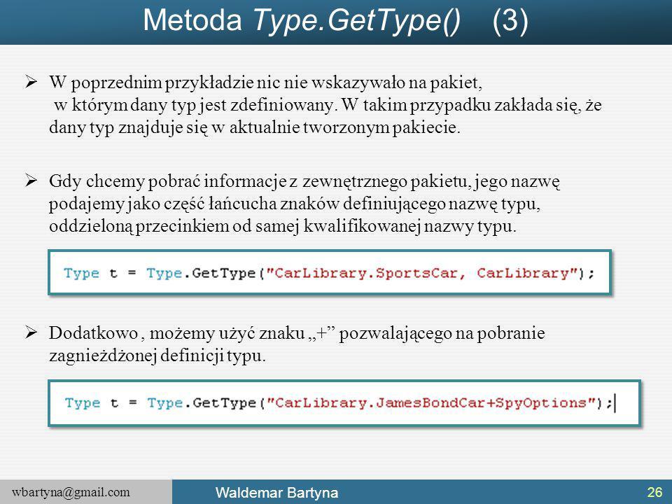 wbartyna@gmail.com Waldemar Bartyna Metoda Type.GetType() (3)  W poprzednim przykładzie nic nie wskazywało na pakiet, w którym dany typ jest zdefiniowany.