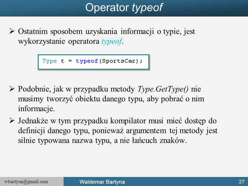 wbartyna@gmail.com Waldemar Bartyna Operator typeof  Ostatnim sposobem uzyskania informacji o typie, jest wykorzystanie operatora typeof.