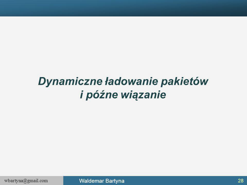 wbartyna@gmail.com Waldemar Bartyna Dynamiczne ładowanie pakietów i późne wiązanie 28