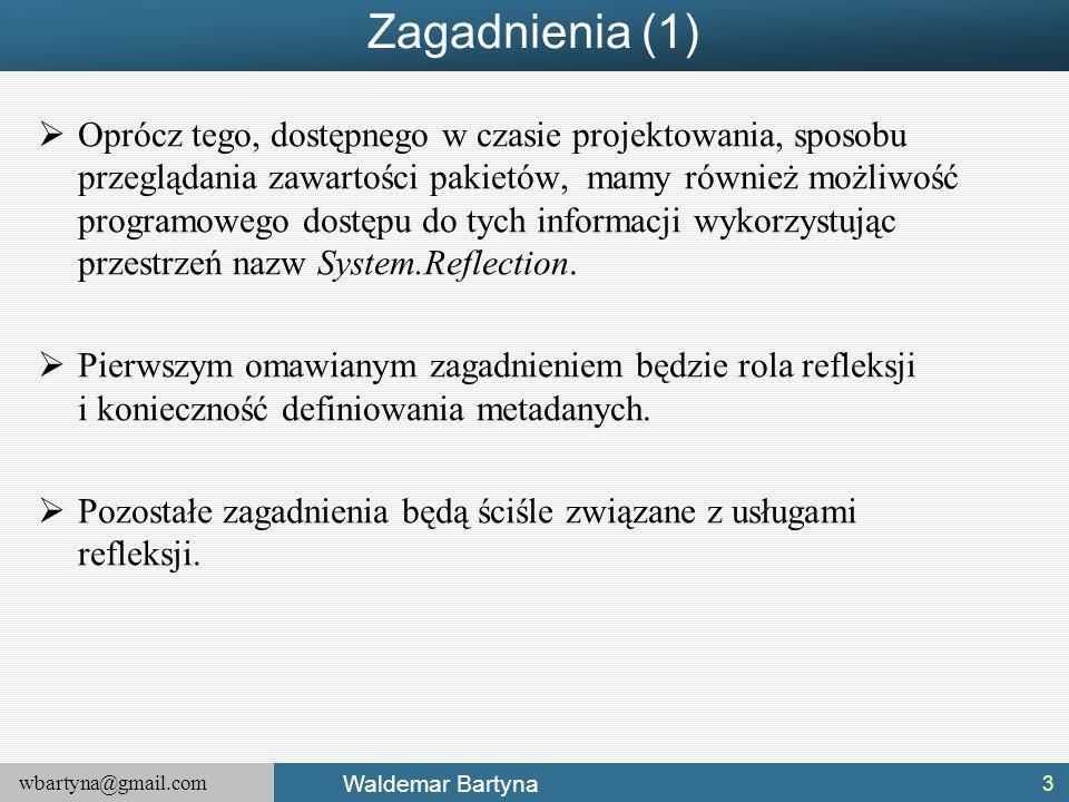wbartyna@gmail.com Waldemar Bartyna Zagadnienia (1)  Oprócz tego, dostępnego w czasie projektowania, sposobu przeglądania zawartości pakietów, mamy również możliwość programowego dostępu do tych informacji wykorzystując przestrzeń nazw System.Reflection.
