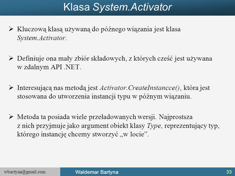 wbartyna@gmail.com Waldemar Bartyna Klasa System.Activator  Kluczową klasą używaną do późnego wiązania jest klasa System.Activator.
