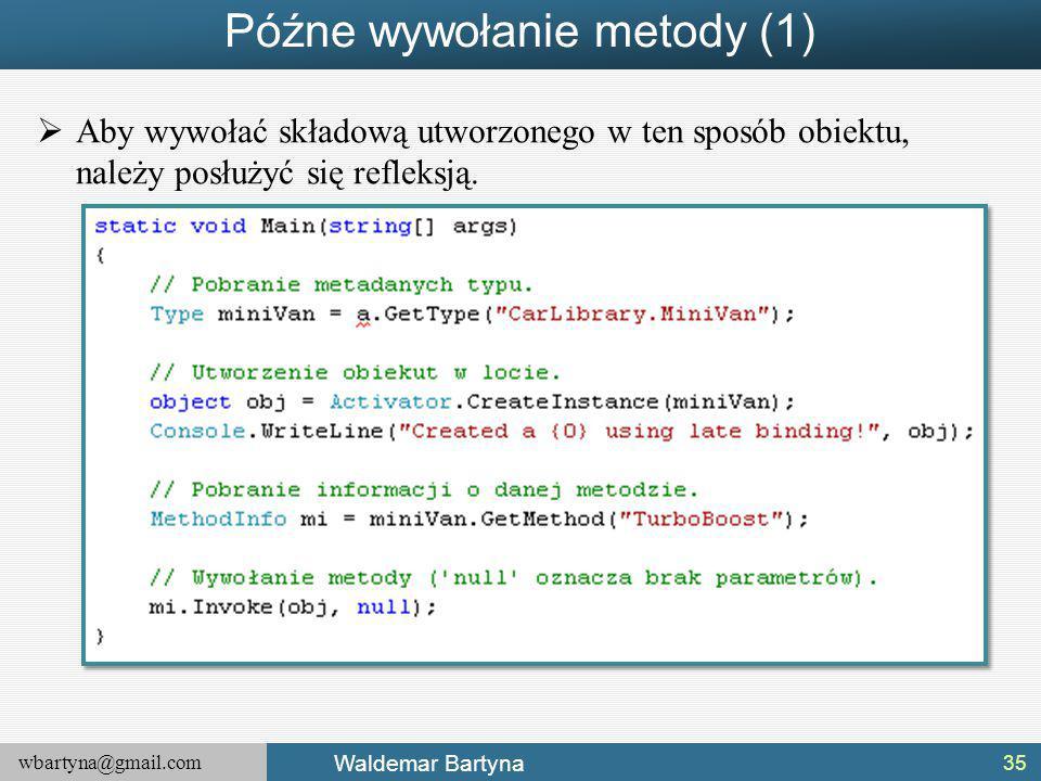 wbartyna@gmail.com Waldemar Bartyna Późne wywołanie metody (1)  Aby wywołać składową utworzonego w ten sposób obiektu, należy posłużyć się refleksją.