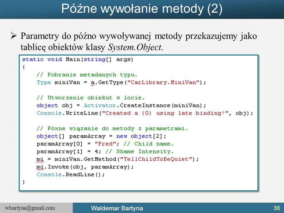 wbartyna@gmail.com Waldemar Bartyna Późne wywołanie metody (2)  Parametry do późno wywoływanej metody przekazujemy jako tablicę obiektów klasy System.Object.