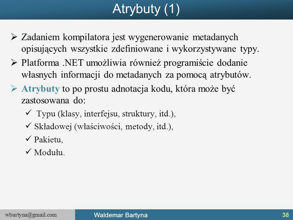 wbartyna@gmail.com Waldemar Bartyna Atrybuty (1)  Zadaniem kompilatora jest wygenerowanie metadanych opisujących wszystkie zdefiniowane i wykorzystywane typy.