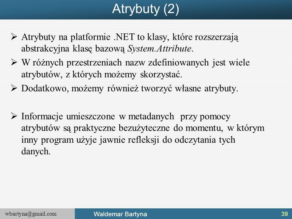 wbartyna@gmail.com Waldemar Bartyna Atrybuty (2)  Atrybuty na platformie.NET to klasy, które rozszerzają abstrakcyjna klasę bazową System.Attribute.